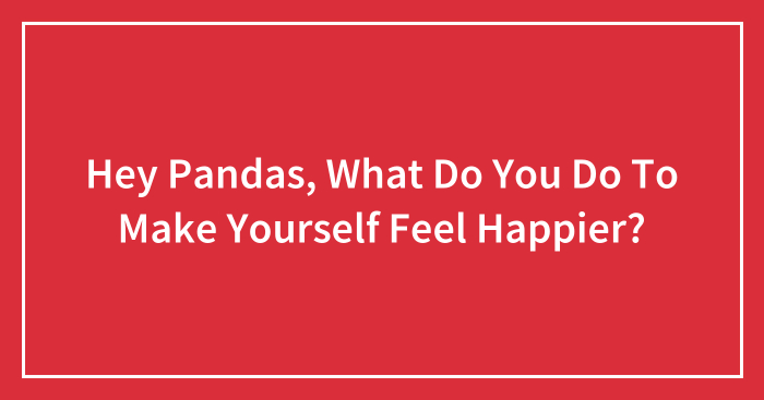 Hey Pandas, What Do You Do To Make Yourself Feel Happier? (Closed)