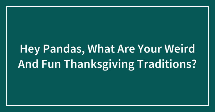 Hey Pandas, What Are Your Weird And Fun Thanksgiving Traditions? (Closed)
