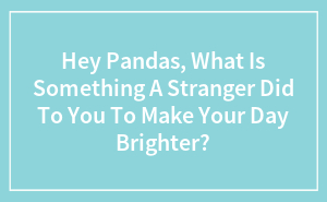 Hey Pandas, What Is Something A Stranger Did To You To Make Your Day Brighter?