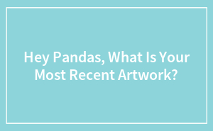 Hey Pandas, What Is Your Most Recent Artwork?