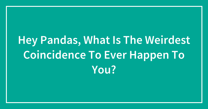 Hey Pandas, What Is The Weirdest Coincidence To Ever Happen To You? (Closed)