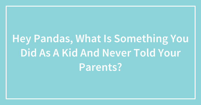 Hey Pandas, What Is Something You Did As A Kid And Never Told Your Parents? (Closed)