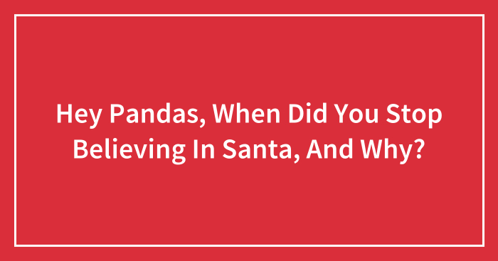 Hey Pandas, When Did You Stop Believing In Santa, And Why? (Closed)