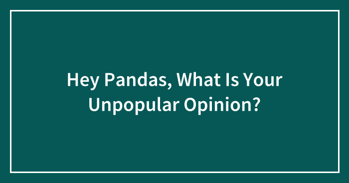 Hey Pandas, What Is Your Unpopular Opinion? (Closed)
