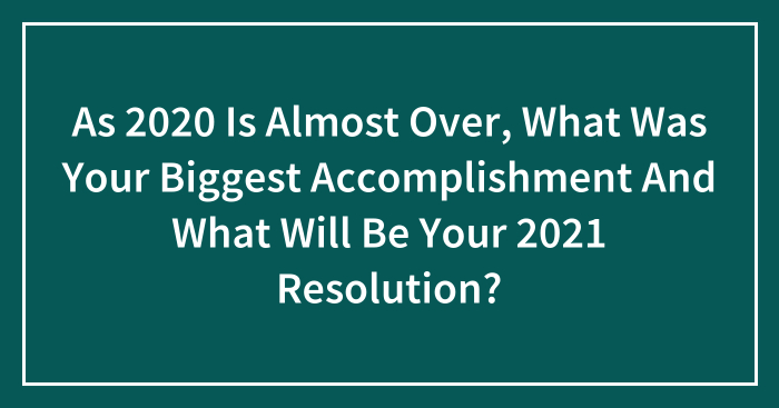 As 2020 Is Almost Over, What Was Your Biggest Accomplishment And What Will Be Your 2021 Resolution? (Closed)
