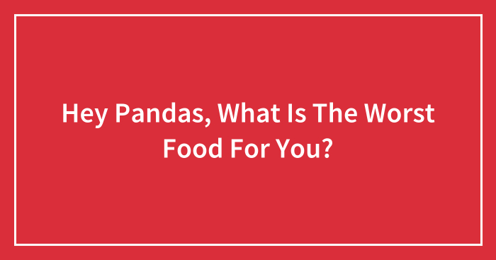 Hey Pandas, What Is The Worst Food For You? (Closed)