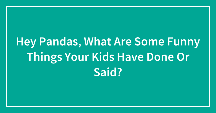 Hey Pandas, What Are Some Funny Things Your Kids Have Done Or Said? (Closed)