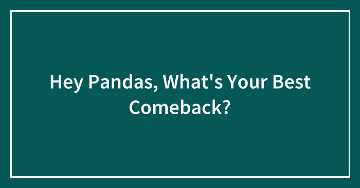 Hey Pandas, What's Your Best Comeback? (Closed)