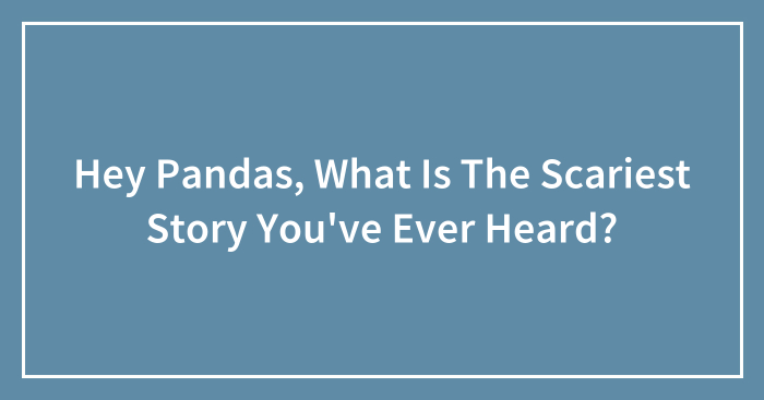 Hey Pandas, What Is The Scariest Story You've Ever Heard?