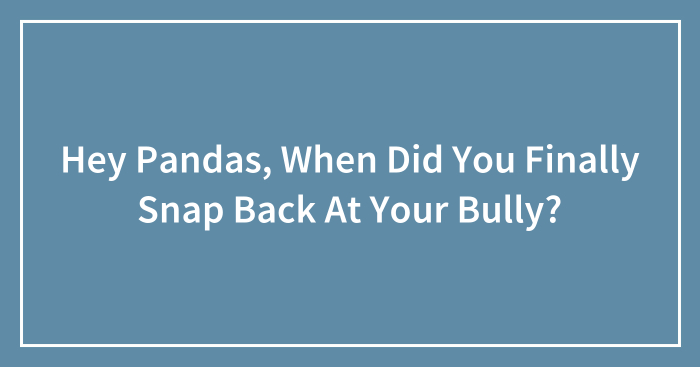 Hey Pandas, When Did You Finally Snap Back At Your Bully? (Closed)