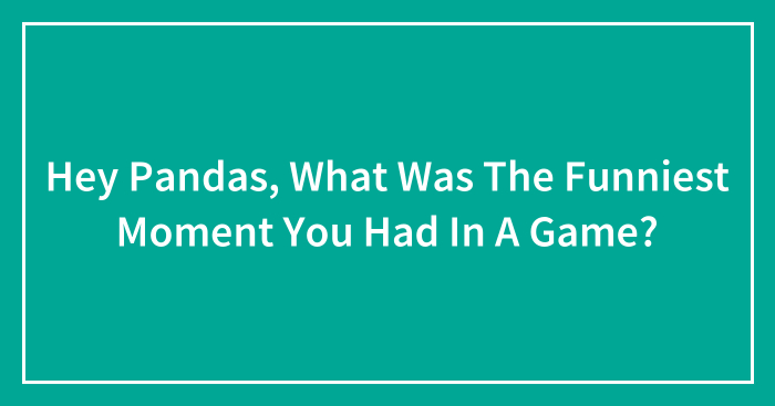 Hey Pandas, What Was The Funniest Moment You Had In A Game?