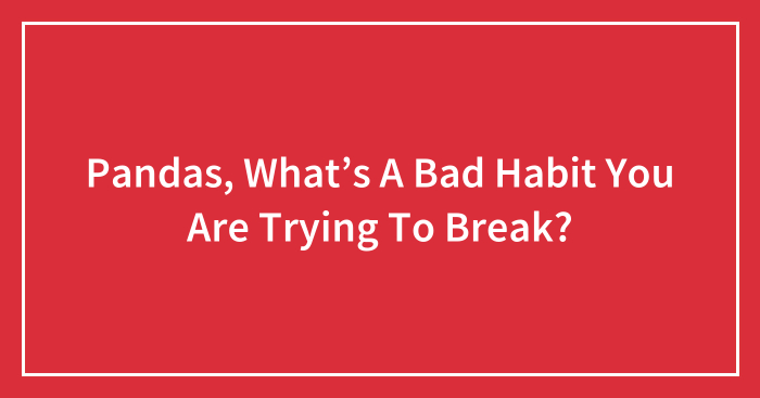 Pandas, What's A Bad Habit You Are Trying To Break? (Closed)