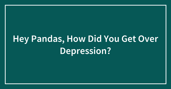 Hey Pandas, How Did You Get Over Depression? (Closed)