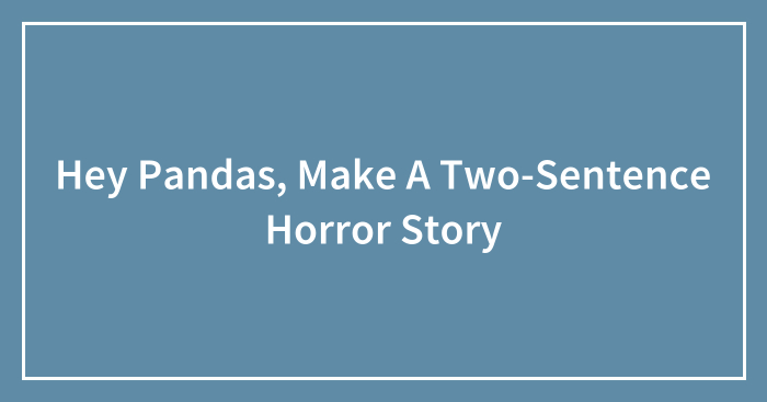 Hey Pandas, Make A Two-Sentence Horror Story (Closed)