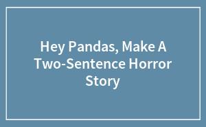Hey Pandas, Make A Two-Sentence Horror Story