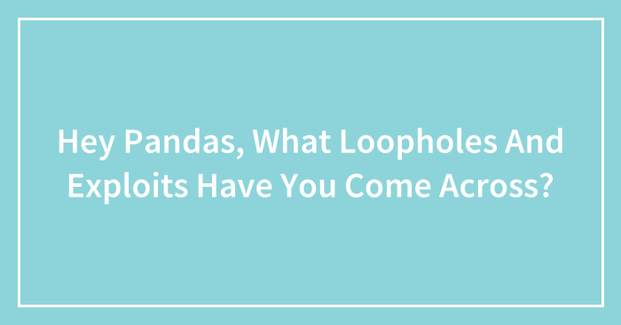 Hey Pandas, What Loopholes And Exploits Have You Come Across? (Closed)
