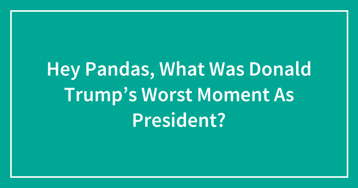 Hey Pandas, What Was Donald Trump's Worst Moment As President? (Closed)