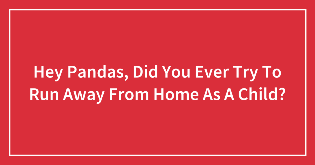 Hey Pandas Did You Ever Try To Run Away From Home As A Child Closed Bored Panda