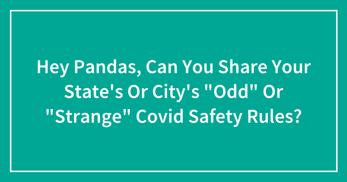 """Hey Pandas, Can You Share Your State's Or City's """"Odd"""" Or """"Strange"""" Covid Safety Rules? (Closed)"""