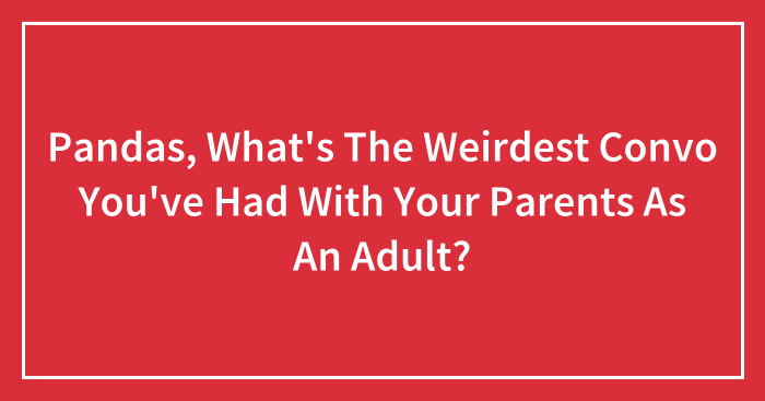 Pandas, What's The Weirdest Convo You've Had With Your Parents As An Adult? (Closed)