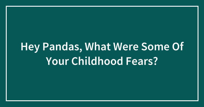 Hey Pandas, What Were Some Of Your Childhood Fears? (Closed)