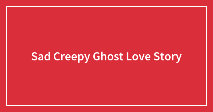 Sad Creepy Ghost Love Story