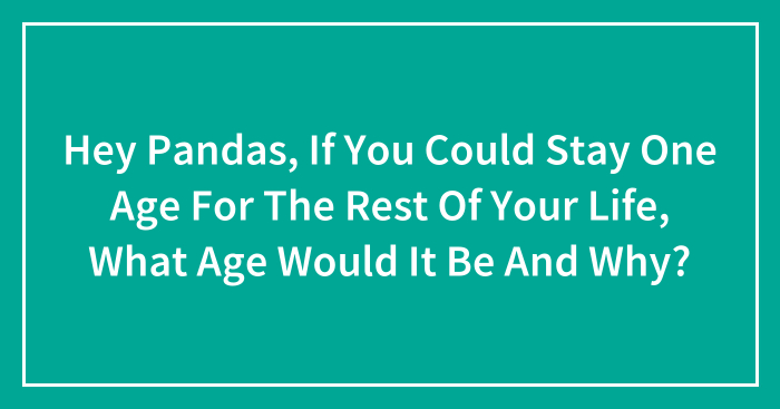 Hey Pandas, If You Could Stay One Age For The Rest Of Your Life, What Age Would It Be And Why? (Closed)