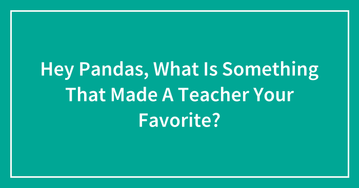 Hey Pandas, What Is Something That Made A Teacher Your Favorite? (Closed)