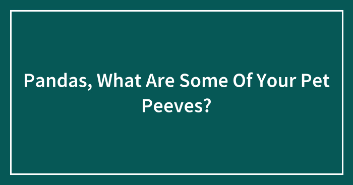 Pandas, What Are Some Of Your Pet Peeves?