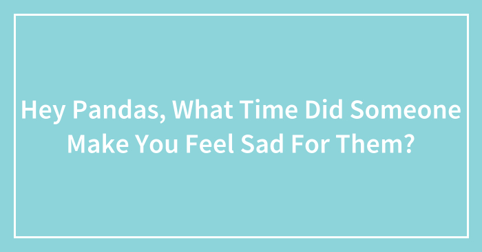 Hey Pandas, What Time Did Someone Make You Feel Sad For Them?
