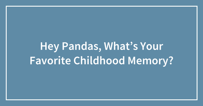 Hey Pandas, What's Your Favorite Childhood Memory? | Bored ...