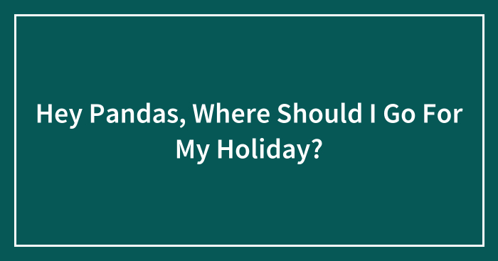 Hey Pandas, Where Should I Go For My Holiday?