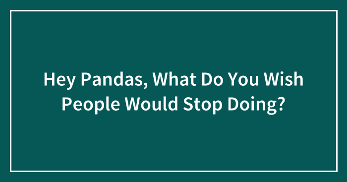 Hey Pandas, What Do You Wish People Would Stop Doing?