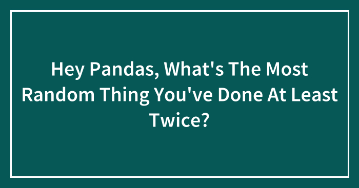 Hey Pandas, What's The Most Random Thing You've Done At Least Twice?