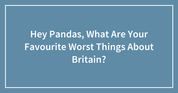 Hey Pandas, What Are Your Favourite Worst Things About Britain?