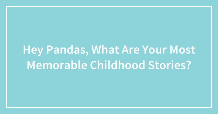 Hey Pandas, What Are Your Most Memorable Childhood Stories?