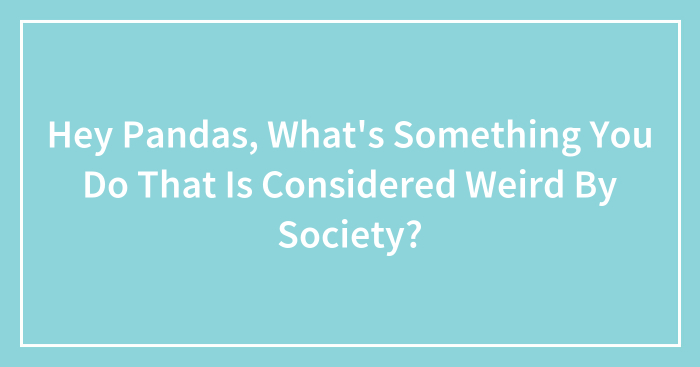 Hey Pandas, What's Something You Do That Is Considered Weird By Society? (Closed)