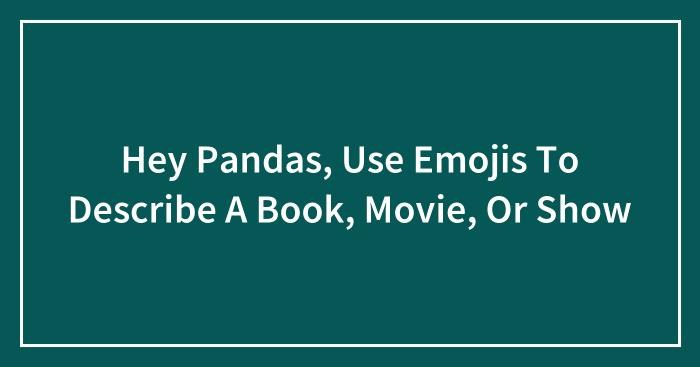Hey Pandas, Use Emojis To Describe A Book, Movie, Or Show (Closed)
