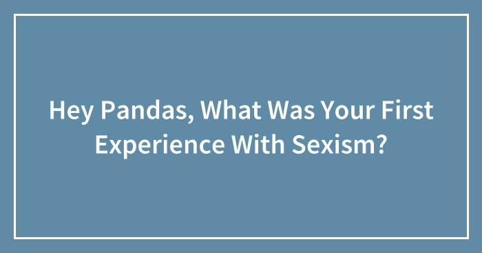 Hey Pandas, What Was Your First Experience With Sexism? (Closed)