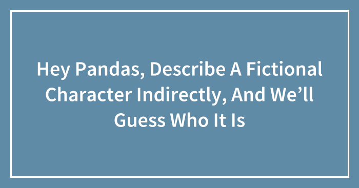 Hey Pandas, Describe A Fictional Character Indirectly, And We'll Guess Who It Is (Closed)