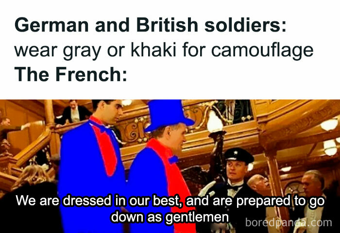 """Learn The History Behind The Meme ➡️ At The Outbreak Of World War 1, The French Army Retained The Colourful Traditional Uniforms Of The Nineteenth Century For Active Service Wear. These Included Conspicuous Features Such As Blue Coats And Red Trousers For The Infantry And Cavalry. The French Cuirassiers Wore Plumed Helmets And Breastplates Almost Unchanged From The Napoleonic Period. from 1903 On Several Attempts Had Been Made To Introduce A More Practical Field Dress But These Had Been Opposed By Conservative Opinion Both Within The Army And Amongst The Public At Large. In Particular, The Red Trousers Worn By The Infantry Became A Political Debating Point. adolphe Messimy Who Was Briefly Minister Of War In 1911-1912 Stated That """"This Stupid Blind Attachment To The Most Visible Of Colours Will Have Cruel Consequences""""; However, In The Following Year, One Of His Successors, Eugène Étienne, Declared """"Abolish Red Trousers? Never!"""" The Very Heavy French Losses During The Battle Of The Frontiers Can Be Attributed In Part To The High Visibility Of The French Uniforms, Combined With Peacetime Training Which Placed Emphasis On Attacking In Massed Formations. the Shortcomings Of The Uniforms Were Quickly Realized And During The First Quarter Of 1915 General Distribution Of Horizon-Blue Clothing In Simplified Patterns Had Been Undertaken. ———- ⬇️⬇️⬇️ follow @educational.history.memes For More Memes With Informative Captions"""
