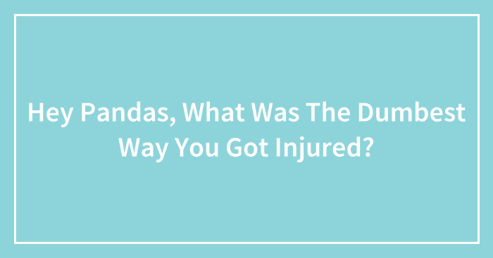 Hey Pandas, What Was The Dumbest Way You Got Injured? (Closed)