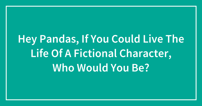 Hey Pandas, If You Could Live The Life Of A Fictional Character, Who Would You Be? (Closed)