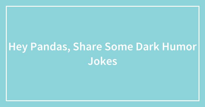 Hey Pandas, Share Some Dark Humor Jokes (Closed)