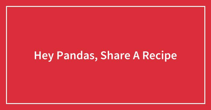 Hey Pandas, Share A Recipe (Closed)