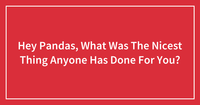 Hey Pandas, What Was The Nicest Thing Anyone Has Done For You? (Closed)
