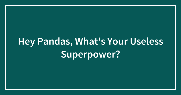 Hey Pandas, What's Your Useless Superpower? (Closed)