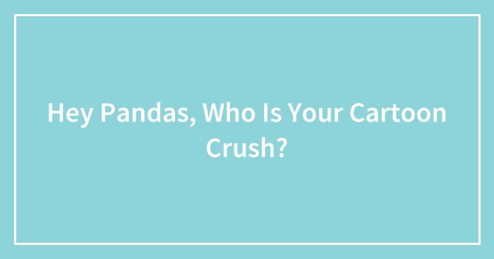 Hey Pandas, Who Is Your Cartoon Crush? (Closed)