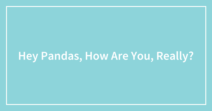 Hey Pandas, How Are You, Really? (Closed)