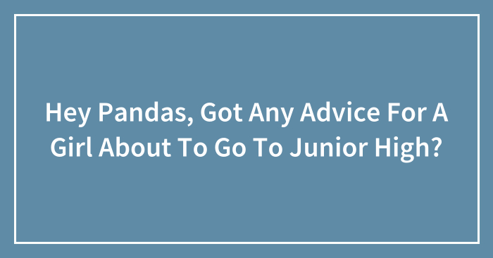 Hey Pandas, Got Any Advice For A Girl About To Go To Junior High? (Closed)